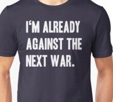 I'm already against the next war. Unisex T-Shirt