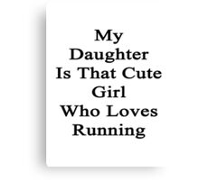 My Daughter Is That Cute Girl Who Loves Running  Canvas Print