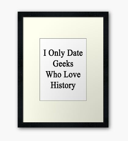 I Only Date Geeks Who Love History  Framed Print