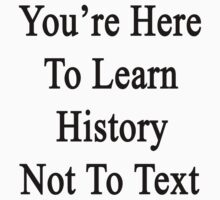 You're Here To Learn History Not To Text  by supernova23