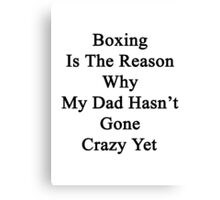 Boxing Is The Reason Why My Dad Hasn't Gone Crazy Yet Canvas Print