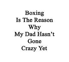 Boxing Is The Reason Why My Dad Hasn't Gone Crazy Yet Photographic Print