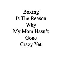Boxing Is The Reason Why My Mom Hasn't Gone Crazy Yet Photographic Print