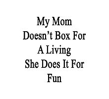 My Mom Doesn't Box For A Living She Does It For Fun  Photographic Print