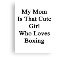 My Mom Is That Cute Girl Who Loves Boxing  Canvas Print