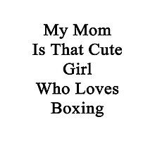 My Mom Is That Cute Girl Who Loves Boxing  Photographic Print