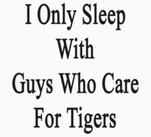 I Only Sleep With Guys Who Care For Tigers  by supernova23