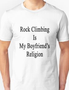 Rock Climbing Is My Boyfriend's Religion  Unisex T-Shirt