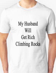 My Husband Will Get Rich Climbing Rocks Unisex T-Shirt