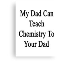 My Dad Can Teach Chemistry To Your Dad  Canvas Print