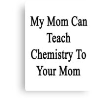 My Mom Can Teach Chemistry To Your Mom  Canvas Print