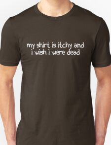 My shirt is itchy and i wish i were dead T-Shirt