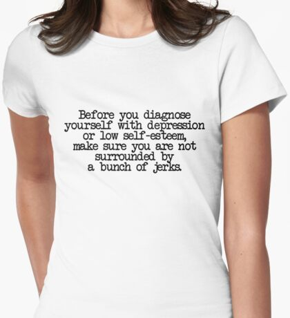 Before you diagnose yourself with depression or low self-esteem, make sure you are not surrounded by a bunch of jerks. Womens Fitted T-Shirt
