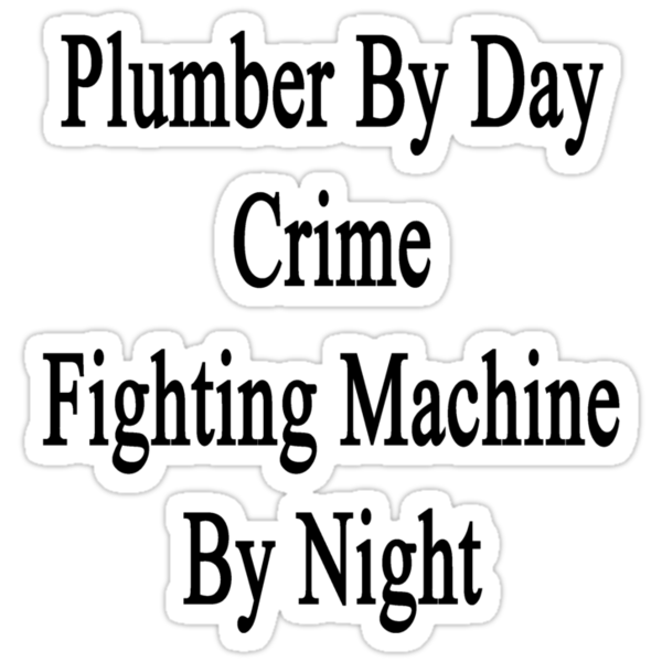 Plumber By Day Crime Fighting Machine By Night  by supernova23