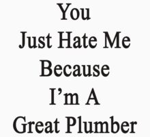 You Just Hate Me Because I'm A Great Plumber  by supernova23