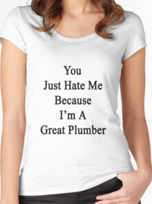 You Just Hate Me Because I'm A Great Plumber  Women's Fitted Scoop T-Shirt