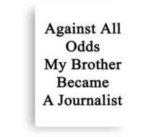 Against All Odds My Brother Became A Journalist Canvas Print
