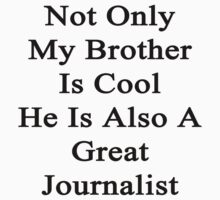 Not Only My Brother Is Cool He Is Also A Great Journalist  by supernova23