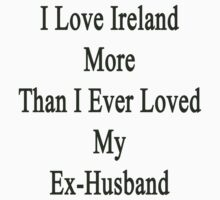 I Love Ireland More Than I Ever Loved My Ex-Husband  by supernova23