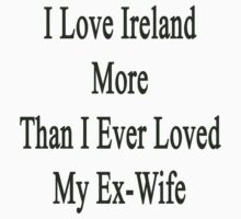 I Love Ireland More Than I Ever Loved My Ex-Wife by supernova23