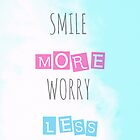 Smile more Worry less by louisemachado