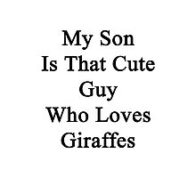 My Son Is That Cute Guy Who Loves Giraffes  Photographic Print