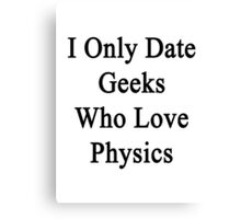 I Only Date Geeks Who Love Physics  Canvas Print