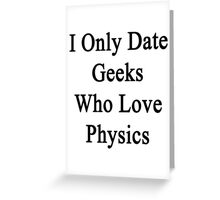 I Only Date Geeks Who Love Physics  Greeting Card
