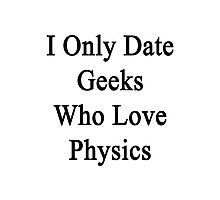I Only Date Geeks Who Love Physics  Photographic Print