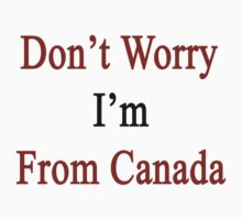 Don't Worry I'm From Canada  by supernova23