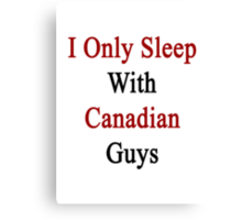 I Only Sleep With Canadian Guys  Canvas Print