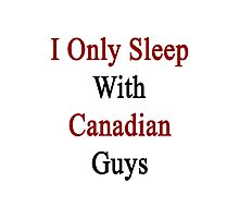 I Only Sleep With Canadian Guys  Photographic Print