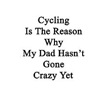 Cycling Is The Reason Why My Dad Hasn't Gone Crazy Yet  Photographic Print