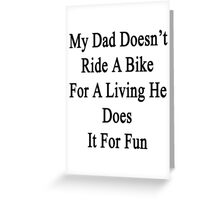 My Dad Doesn't Ride A Bike For A Living He Does It For Fun  Greeting Card