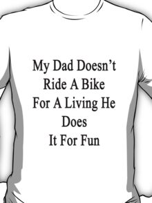 My Dad Doesn't Ride A Bike For A Living He Does It For Fun  T-Shirt