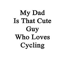 My Dad Is That Cute Guy Who Loves Cycling  Photographic Print