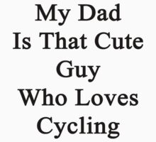 My Dad Is That Cute Guy Who Loves Cycling  by supernova23