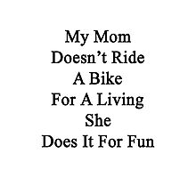 My Mom Doesn't Ride A Bike For A Living She Does It For Fun  Photographic Print