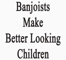 Banjoists Make Better Looking Children  by supernova23