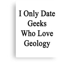 I Only Date Geeks Who Love Geology  Canvas Print