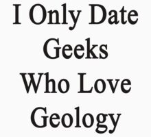 I Only Date Geeks Who Love Geology  by supernova23