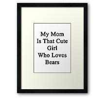 My Mom Is That Cute Girl Who Loves Bears  Framed Print