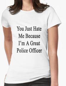 You Just Hate Me Because I'm A Great Police Officer  Womens Fitted T-Shirt