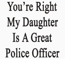 You're Right My Daughter Is A Great Police Officer  by supernova23