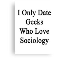 I Only Date Geeks Who Love Sociology  Canvas Print