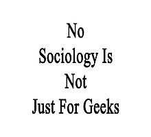 No Sociology Is Not Just For Geeks  Photographic Print