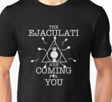 THE EJACULATI ARE COMING FOR YOU Unisex T-Shirt