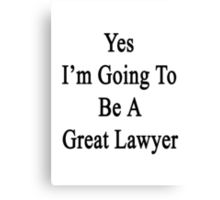 Yes I'm Going To Be A Great Lawyer Canvas Print