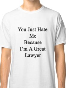 You Just Hate Me Because I'm A Great Lawyer  Classic T-Shirt