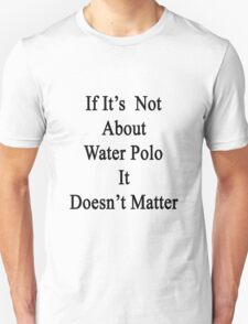 If It's Not About Water Polo It Doesn't Matter  Unisex T-Shirt